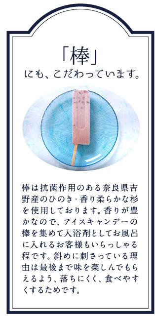 「棒」にも、こだわっています。棒は抗菌作用のある奈良県吉野産のひのき・香り柔らかな杉を使用しております。香りが豊かなので、アイスキャンデーの棒を集めて入浴剤としてお風呂に入れるお客様もいらっしゃる程です。斜めに刺さっている理由は最後まで味を楽しんでもらえるよう、落ちにくく、食べやすくするためです。